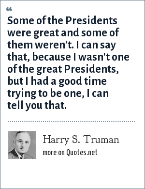 Harry S. Truman: Some of the Presidents were great and some of them weren't. I can say that, because I wasn't one of the great Presidents, but I had a good time trying to be one, I can tell you that.