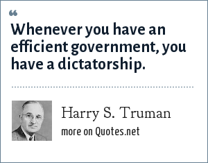 Harry S. Truman: Whenever you have an efficient government, you have a dictatorship.