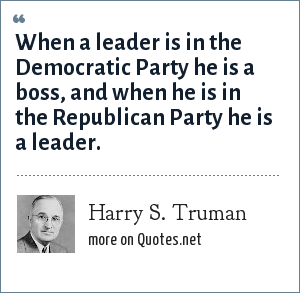 Harry S. Truman: When a leader is in the Democratic Party he is a boss, and when he is in the Republican Party he is a leader.