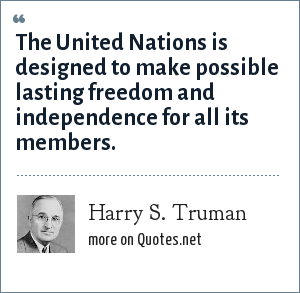 Harry S. Truman: The United Nations is designed to make possible lasting freedom and independence for all its members.