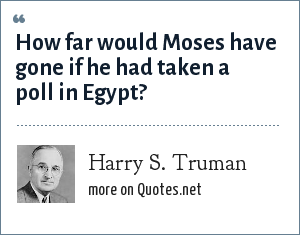 Harry S. Truman: How far would Moses have gone if he had taken a poll in Egypt?