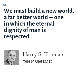 Harry S. Truman: We must build a new world, a far better world -- one in which the eternal dignity of man is respected.