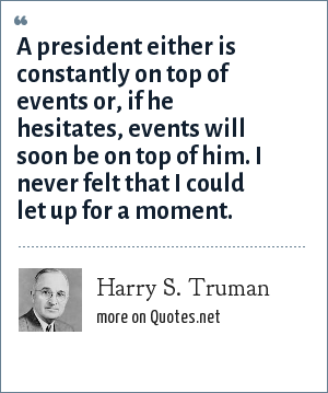 Harry S. Truman: A president either is constantly on top of events or, if he hesitates, events will soon be on top of him. I never felt that I could let up for a moment.