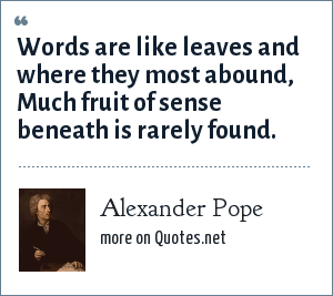 Alexander Pope: Words are like leaves and where they most abound, Much fruit of sense beneath is rarely found.