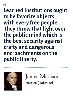 James Madison: Learned Institutions ought to be favorite objects with every free people. They throw that light over the public mind which is the best security against crafty and dangerous encroachments on the public liberty.