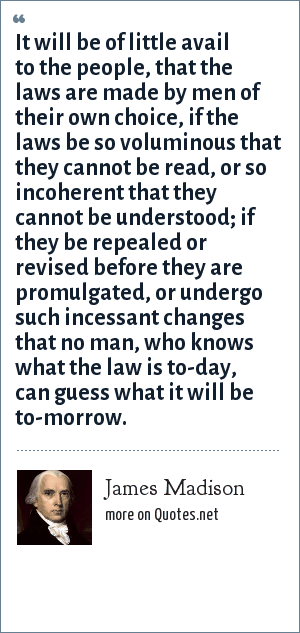 James Madison: It will be of little avail to the people, that the laws are made by men of their own choice, if the laws be so voluminous that they cannot be read, or so incoherent that they cannot be understood; if they be repealed or revised before they are promulgated, or undergo such incessant changes that no man, who knows what the law is to-day, can guess what it will be to-morrow.
