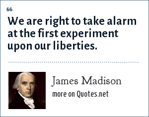James Madison: We are right to take alarm at the first experiment upon our liberties.