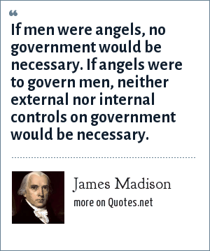 James Madison: If men were angels, no government would be necessary. If angels were to govern men, neither external nor internal controls on government would be necessary.