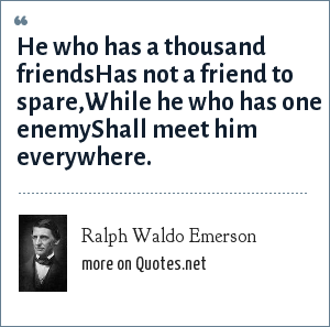 Ralph Waldo Emerson: He who has a thousand friendsHas not a friend to spare,While he who has one enemyShall meet him everywhere.