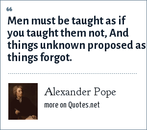 Alexander Pope: Men must be taught as if you taught them not, And things unknown proposed as things forgot.