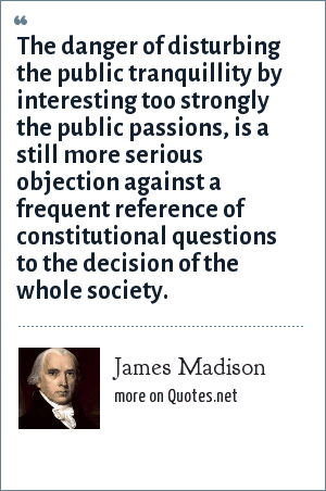 James Madison: The danger of disturbing the public tranquillity by interesting too strongly the public passions, is a still more serious objection against a frequent reference of constitutional questions to the decision of the whole society.