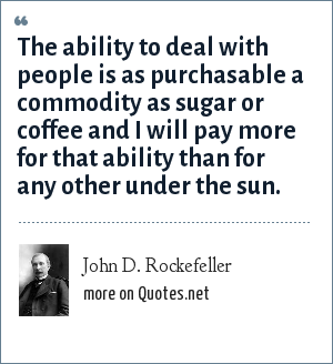 John D. Rockefeller: The ability to deal with people is as purchasable a commodity as sugar or coffee and I will pay more for that ability than for any other under the sun.
