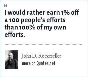 John D. Rockefeller: I would rather earn 1% off a 100 people's efforts than 100% of my own efforts.