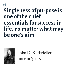 John D. Rockefeller: Singleness of purpose is one of the chief essentials for success in life, no matter what may be one's aim.