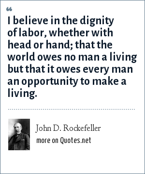 John D. Rockefeller: I believe in the dignity of labor, whether with head or hand; that the world owes no man a living but that it owes every man an opportunity to make a living.