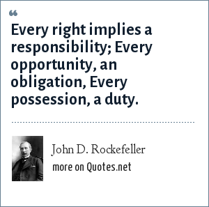 John D. Rockefeller: Every right implies a responsibility; Every opportunity, an obligation, Every possession, a duty.