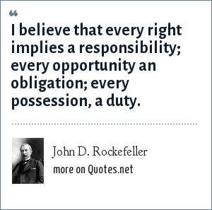 John D. Rockefeller: I believe that every right implies a responsibility; every opportunity an obligation; every possession, a duty.