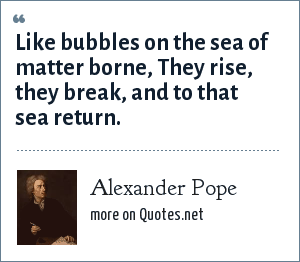 Alexander Pope: Like bubbles on the sea of matter borne, They rise, they break, and to that sea return.