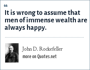 John D. Rockefeller: It is wrong to assume that men of immense wealth are always happy.