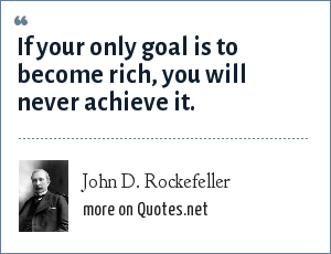 John D. Rockefeller: If your only goal is to become rich, you will never achieve it.