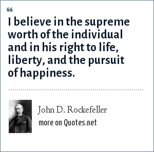 John D. Rockefeller: I believe in the supreme worth of the individual and in his right to life, liberty, and the pursuit of happiness.