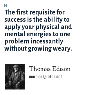 Thomas Edison: The first requisite for success is the ability to apply your physical and mental energies to one problem incessantly without growing weary.