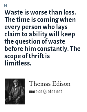 Thomas Edison: Waste is worse than loss. The time is coming when every person who lays claim to ability will keep the question of waste before him constantly. The scope of thrift is limitless.