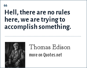 Thomas Edison: Hell, there are no rules here, we are trying to accomplish something.