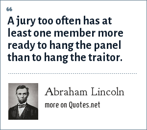 Abraham Lincoln: A jury too often has at least one member more ready to hang the panel than to hang the traitor.