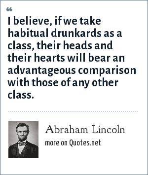 Abraham Lincoln: I believe, if we take habitual drunkards as a class, their heads and their hearts will bear an advantageous comparison with those of any other class.