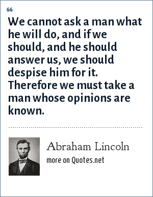 Abraham Lincoln: We cannot ask a man what he will do, and if we should, and he should answer us, we should despise him for it. Therefore we must take a man whose opinions are known.