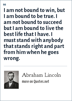 Abraham Lincoln: I am not bound to win, but I am bound to be true. I am not bound to succeed but I am bound to live the best life that I have. I must stand with anybody that stands right and part from him when he goes wrong.