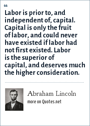Abraham Lincoln: Labor is prior to, and independent of, capital. Capital is only the fruit of labor, and could never have existed if labor had not first existed. Labor is the superior of capital, and deserves much the higher consideration.