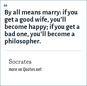 Socrates: By all means marry: if you get a good wife, you'll become happy; if you get a bad one, you'll become a philosopher.