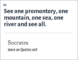 Socrates: See one promontory, one mountain, one sea, one river and see all.
