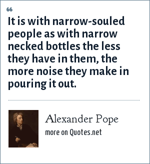 Alexander Pope: It is with narrow-souled people as with narrow necked bottles the less they have in them, the more noise they make in pouring it out.