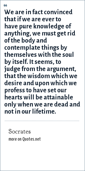 Socrates: We are in fact convinced that if we are ever to have pure knowledge of anything, we must get rid of the body and contemplate things by themselves with the soul by itself. It seems, to judge from the argument, that the wisdom which we desire and upon which we profess to have set our hearts will be attainable only when we are dead and not in our lifetime.