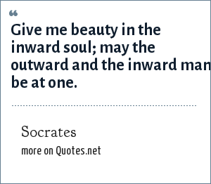 Socrates: Give me beauty in the inward soul; may the outward and the inward man be at one.