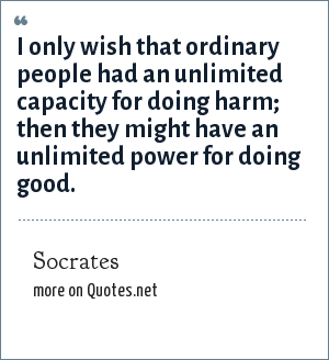 Socrates: I only wish that ordinary people had an unlimited capacity for doing harm; then they might have an unlimited power for doing good.