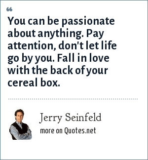 Jerry Seinfeld: You can be passionate about anything. Pay attention, don't let life go by you. Fall in love with the back of your cereal box.