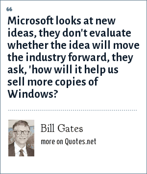 Bill Gates: Microsoft looks at new ideas, they don't evaluate whether the idea will move the industry forward, they ask, 'how will it help us sell more copies of Windows?