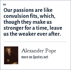 Alexander Pope: Our passions are like convulsion fits, which, though they make us stronger for a time, leave us the weaker ever after.