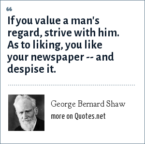 George Bernard Shaw: If you value a man's regard, strive with him. As to liking, you like your newspaper -- and despise it.