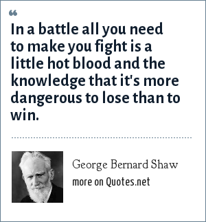 George Bernard Shaw: In a battle all you need to make you fight is a little hot blood and the knowledge that it's more dangerous to lose than to win.