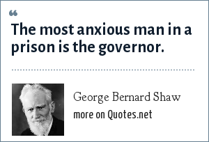 George Bernard Shaw: The most anxious man in a prison is the governor.