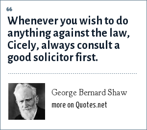 George Bernard Shaw: Whenever you wish to do anything against the law, Cicely, always consult a good solicitor first.