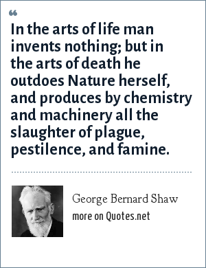 George Bernard Shaw: In the arts of life man invents nothing; but in the arts of death he outdoes Nature herself, and produces by chemistry and machinery all the slaughter of plague, pestilence, and famine.