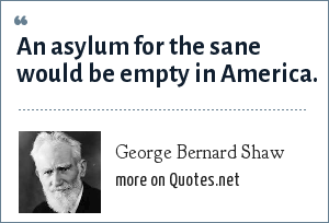 George Bernard Shaw: An asylum for the sane would be empty in America.