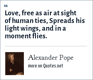 Alexander Pope: Love, free as air at sight of human ties, Spreads his light wings, and in a moment flies.