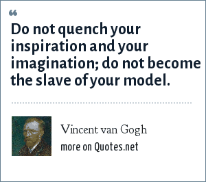 Vincent van Gogh: Do not quench your inspiration and your imagination; do not become the slave of your model.